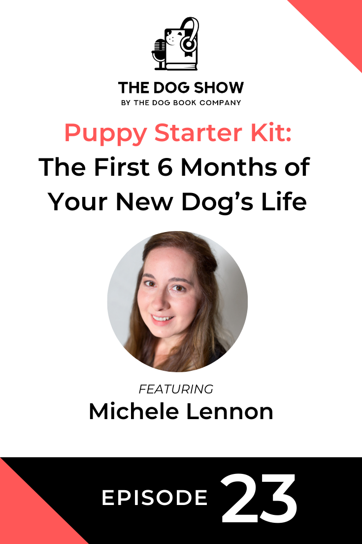 Puppy Starter Kit: How to Handle the First 6 Months of Your New Dog's Life with Michele Lennon (Episode 23)