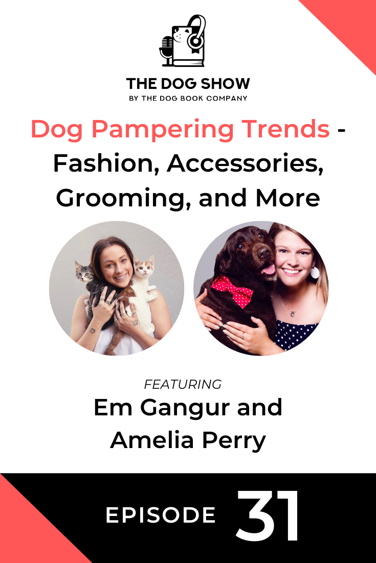 Dog Pampering Trends - Fashion, Accessories, Grooming, and More With Em Gangur and Amelia Perry (Episode 31)