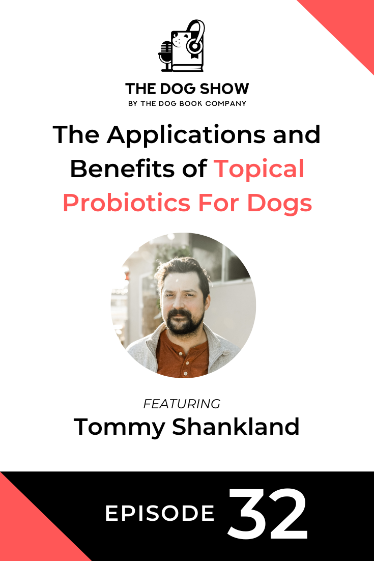 The Applications and Benefits of Topical Probiotics For Dogs with Tommy Shankland (Episode 32)