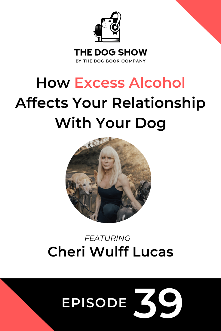 How Excess Alcohol Affects Your Relationship With Your Dog Featuring Cheri Wulff Lucas (Episode 39)