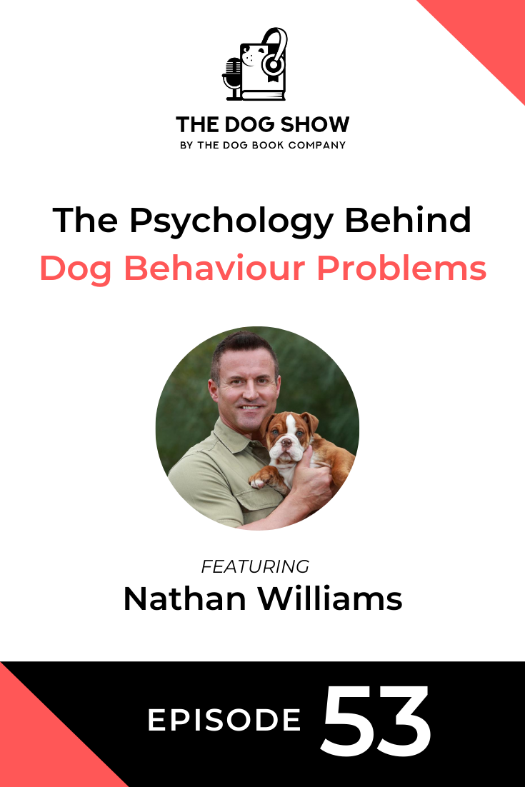 The Psychology Behind Dog Behaviour Problems Featuring Nathan Williams (Episode 53)