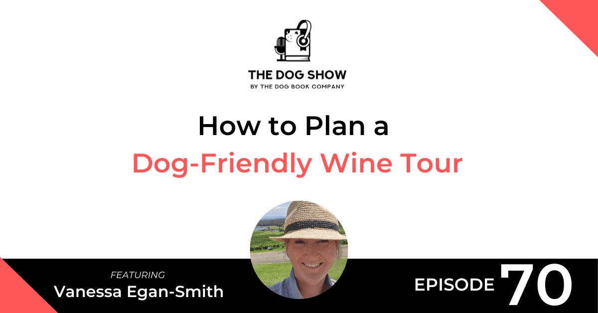 How to Plan a Dog-Friendly Wine Tour Ft. Vanessa Egan-Smith